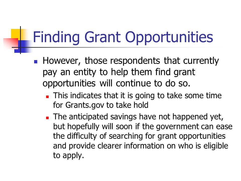 Finding Grant Opportunities However, those respondents that currently pay an entity to help them find grant opportunities will continue to do so. This