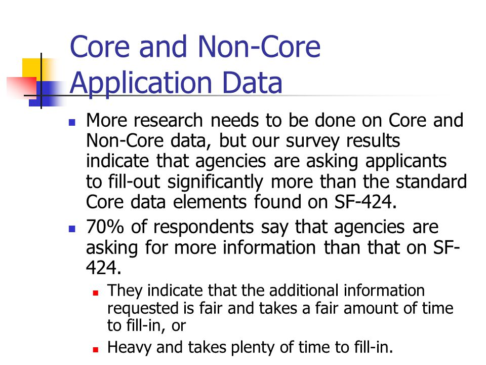 Core and Non-Core Application Data More research needs to be done on Core and Non-Core data, but our survey results indicate that agencies are asking applicants to fill-out significantly more than the standard Core data elements found on SF-424.