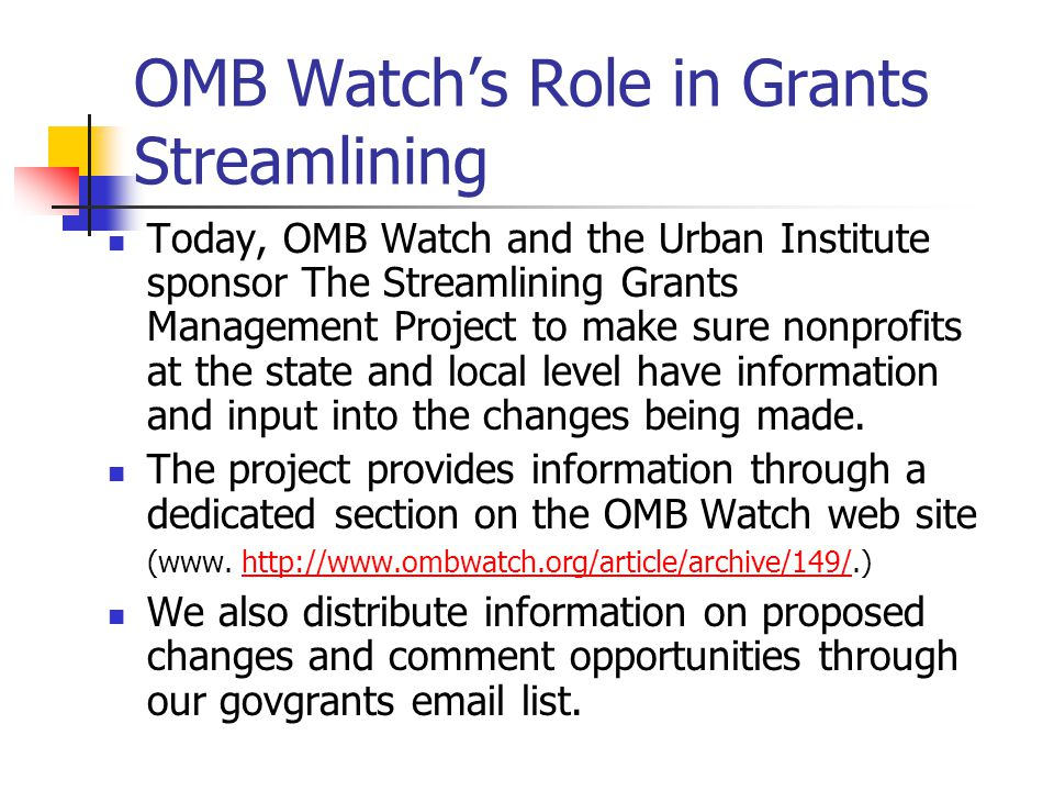 OMB Watch's Role in Grants Streamlining Today, OMB Watch and the Urban Institute sponsor The Streamlining Grants Management Project to make sure nonprofits at the state and local level have information and input into the changes being made.