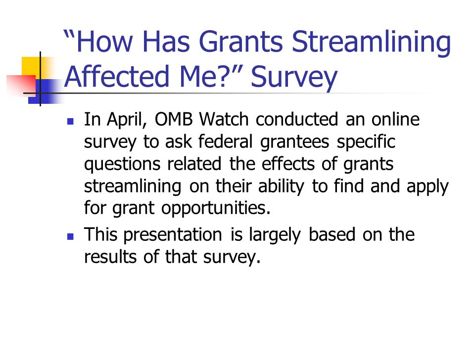How Has Grants Streamlining Affected Me Survey In April, OMB Watch conducted an online survey to ask federal grantees specific questions related the effects of grants streamlining on their ability to find and apply for grant opportunities.