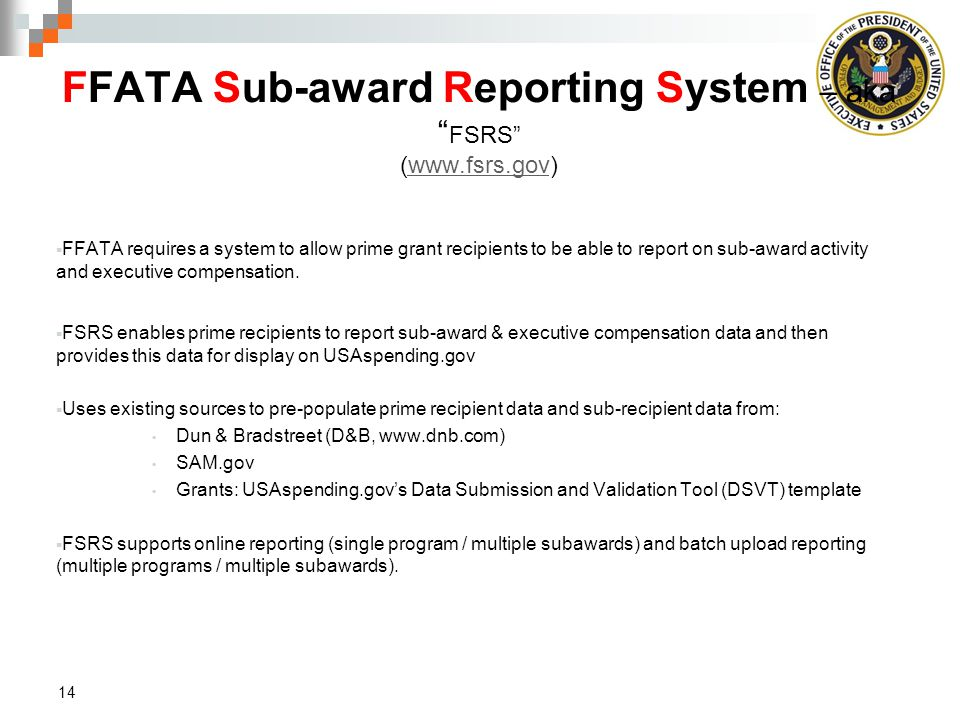 FFATA Sub-award Reporting System – aka FSRS (www.fsrs.gov)www.fsrs.gov  FFATA requires a system to allow prime grant recipients to be able to report on sub-award activity and executive compensation.