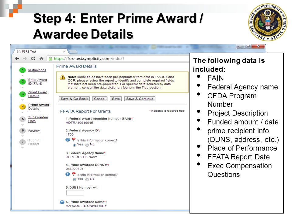Step 4: Enter Prime Award / Awardee Details The following data is included: FAIN Federal Agency name CFDA Program Number Project Description Funded amount / date prime recipient info (DUNS, address, etc.) Place of Performance FFATA Report Date Exec Compensation Questions