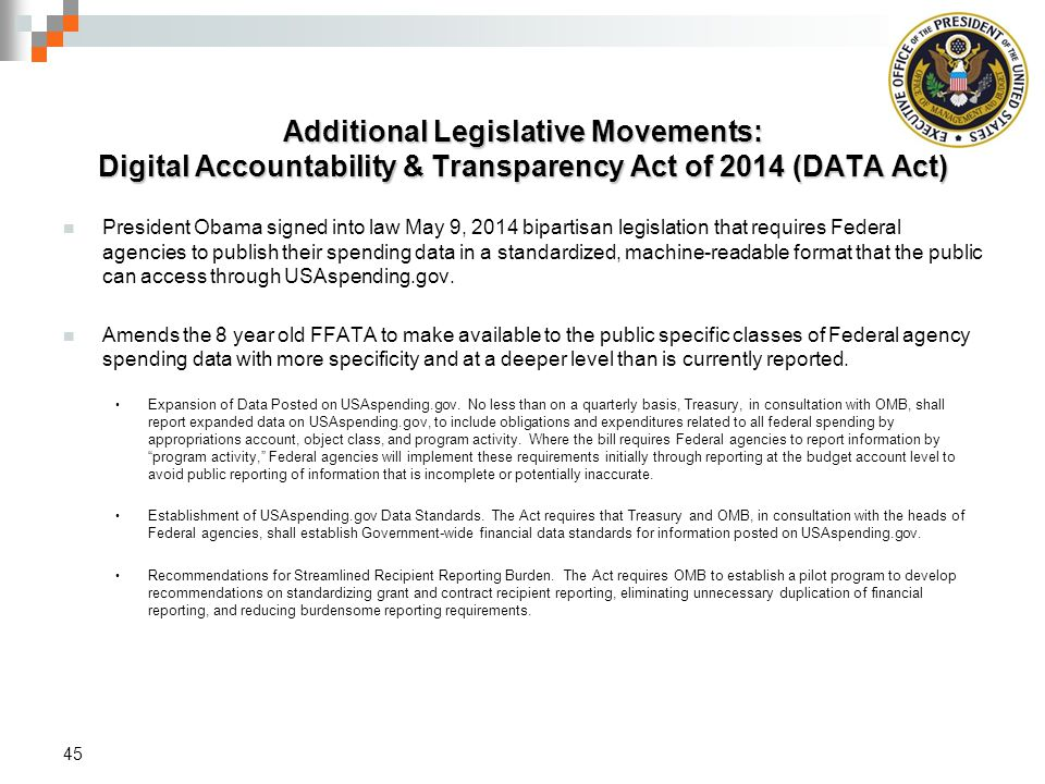 Additional Legislative Movements: Digital Accountability & Transparency Act of 2014 (DATA Act) President Obama signed into law May 9, 2014 bipartisan legislation that requires Federal agencies to publish their spending data in a standardized, machine-readable format that the public can access through USAspending.gov.