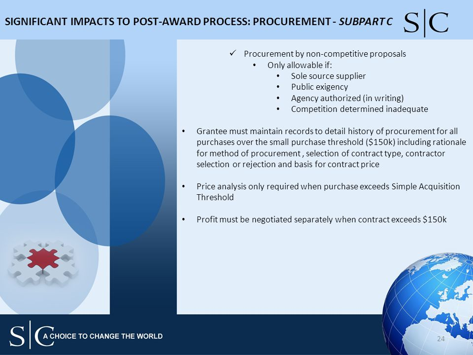 SIGNIFICANT IMPACTS TO POST-AWARD PROCESS: PROCUREMENT - SUBPART C 24 Procurement by non-competitive proposals Only allowable if: Sole source supplier Public exigency Agency authorized (in writing) Competition determined inadequate Grantee must maintain records to detail history of procurement for all purchases over the small purchase threshold ($150k) including rationale for method of procurement, selection of contract type, contractor selection or rejection and basis for contract price Price analysis only required when purchase exceeds Simple Acquisition Threshold Profit must be negotiated separately when contract exceeds $150k
