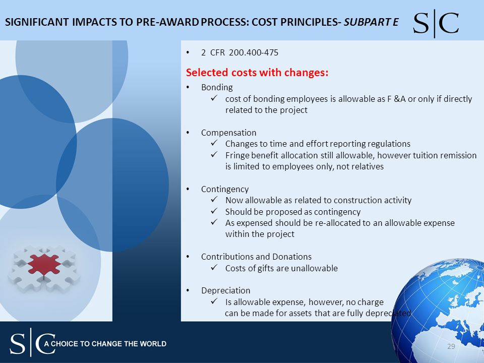 SIGNIFICANT IMPACTS TO PRE-AWARD PROCESS: COST PRINCIPLES- SUBPART E 29 2 CFR 200.400-475 Selected costs with changes: Bonding cost of bonding employees is allowable as F &A or only if directly related to the project Compensation Changes to time and effort reporting regulations Fringe benefit allocation still allowable, however tuition remission is limited to employees only, not relatives Contingency Now allowable as related to construction activity Should be proposed as contingency As expensed should be re-allocated to an allowable expense within the project Contributions and Donations Costs of gifts are unallowable Depreciation Is allowable expense, however, no charge can be made for assets that are fully depreciated