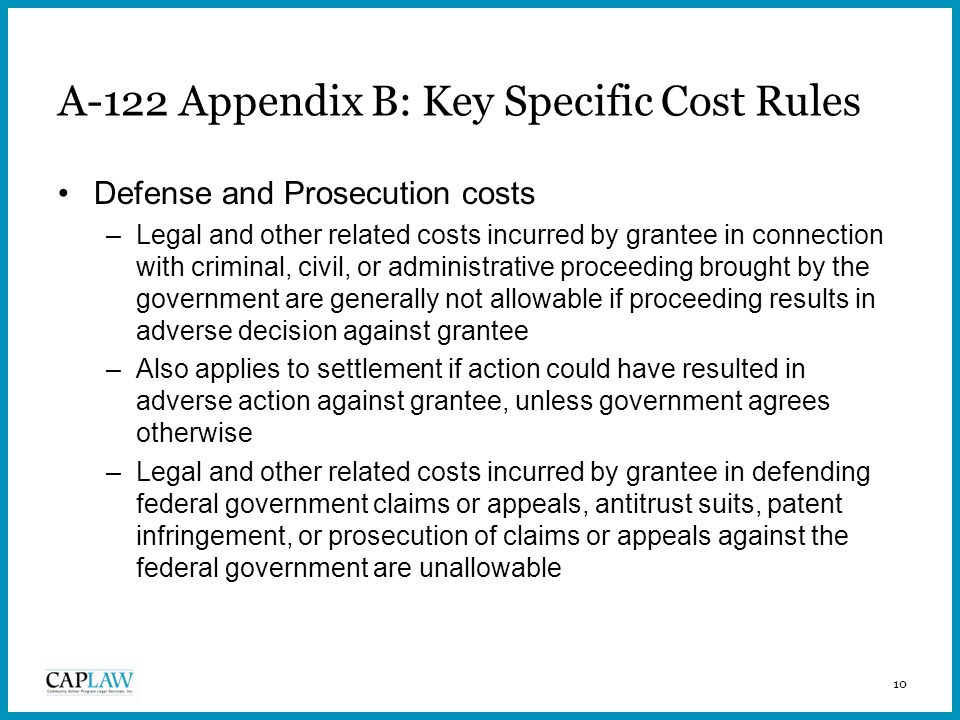 10 A-122 Appendix B: Key Specific Cost Rules Defense and Prosecution costs –Legal and other related costs incurred by grantee in connection with criminal, civil, or administrative proceeding brought by the government are generally not allowable if proceeding results in adverse decision against grantee –Also applies to settlement if action could have resulted in adverse action against grantee, unless government agrees otherwise –Legal and other related costs incurred by grantee in defending federal government claims or appeals, antitrust suits, patent infringement, or prosecution of claims or appeals against the federal government are unallowable