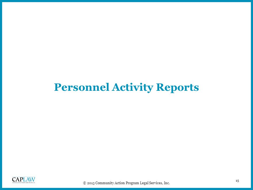 15 © 2013 Community Action Program Legal Services, Inc. Personnel Activity Reports