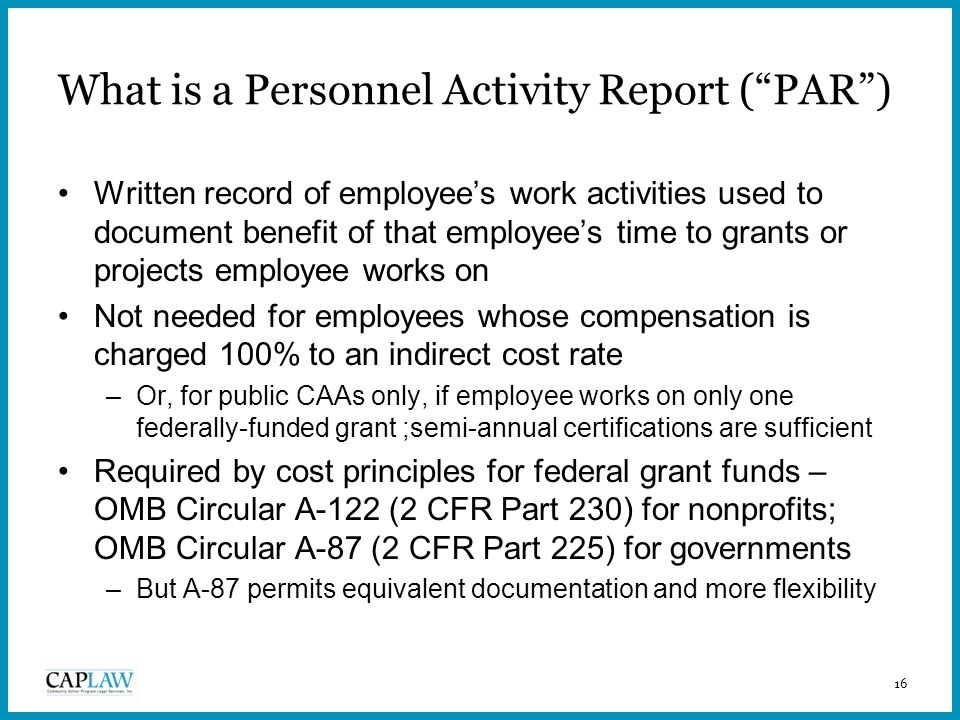 16 What is a Personnel Activity Report ( PAR ) Written record of employee's work activities used to document benefit of that employee's time to grants or projects employee works on Not needed for employees whose compensation is charged 100% to an indirect cost rate –Or, for public CAAs only, if employee works on only one federally-funded grant ;semi-annual certifications are sufficient Required by cost principles for federal grant funds – OMB Circular A-122 (2 CFR Part 230) for nonprofits; OMB Circular A-87 (2 CFR Part 225) for governments –But A-87 permits equivalent documentation and more flexibility