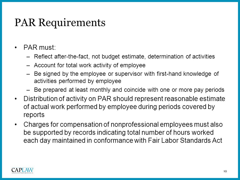 19 PAR Requirements PAR must: –Reflect after-the-fact, not budget estimate, determination of activities –Account for total work activity of employee –Be signed by the employee or supervisor with first-hand knowledge of activities performed by employee –Be prepared at least monthly and coincide with one or more pay periods Distribution of activity on PAR should represent reasonable estimate of actual work performed by employee during periods covered by reports Charges for compensation of nonprofessional employees must also be supported by records indicating total number of hours worked each day maintained in conformance with Fair Labor Standards Act