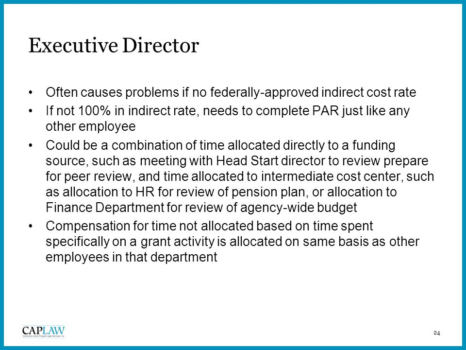 24 Executive Director Often causes problems if no federally-approved indirect cost rate If not 100% in indirect rate, needs to complete PAR just like any other employee Could be a combination of time allocated directly to a funding source, such as meeting with Head Start director to review prepare for peer review, and time allocated to intermediate cost center, such as allocation to HR for review of pension plan, or allocation to Finance Department for review of agency-wide budget Compensation for time not allocated based on time spent specifically on a grant activity is allocated on same basis as other employees in that department