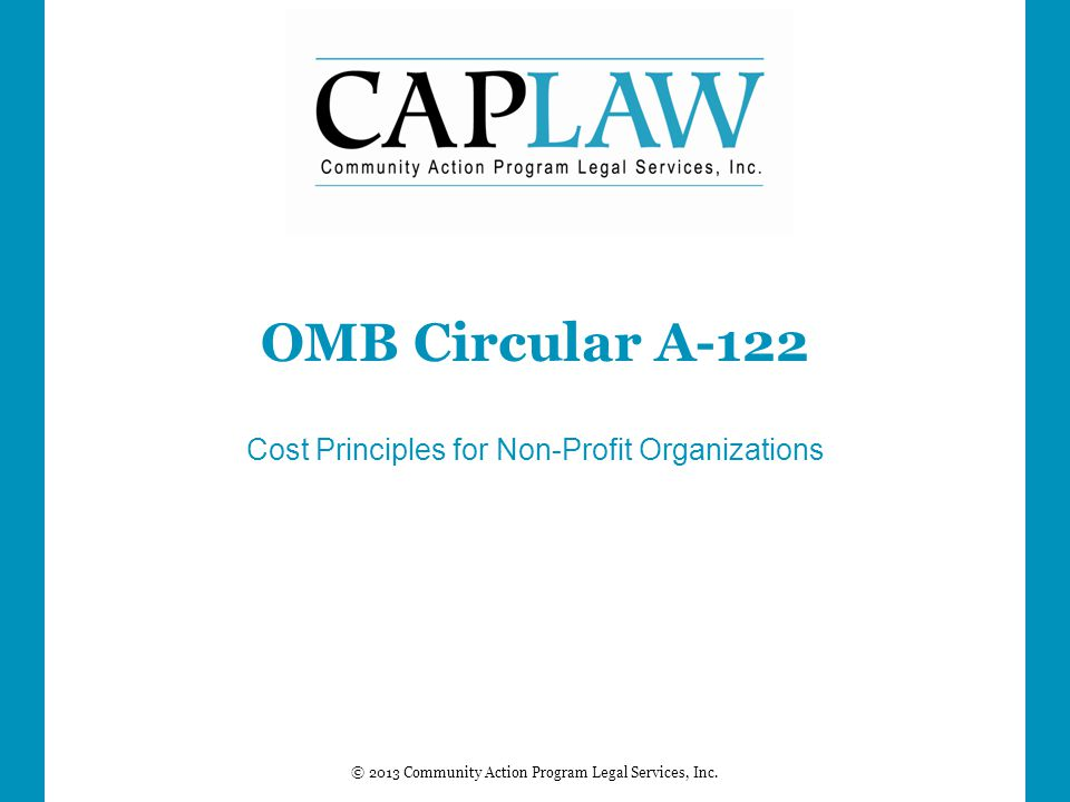 © 2013 Community Action Program Legal Services, Inc. OMB Circular A-122 Cost Principles for Non-Profit Organizations