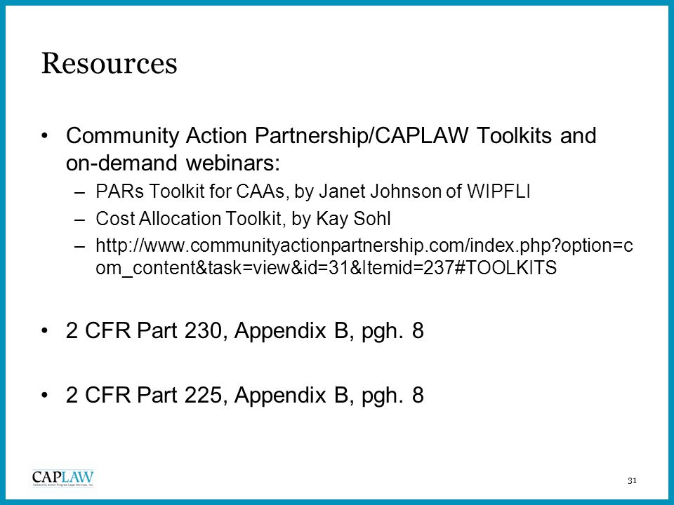 31 Resources Community Action Partnership/CAPLAW Toolkits and on-demand webinars: –PARs Toolkit for CAAs, by Janet Johnson of WIPFLI –Cost Allocation Toolkit, by Kay Sohl –http://www.communityactionpartnership.com/index.php option=c om_content&task=view&id=31&Itemid=237#TOOLKITS 2 CFR Part 230, Appendix B, pgh.