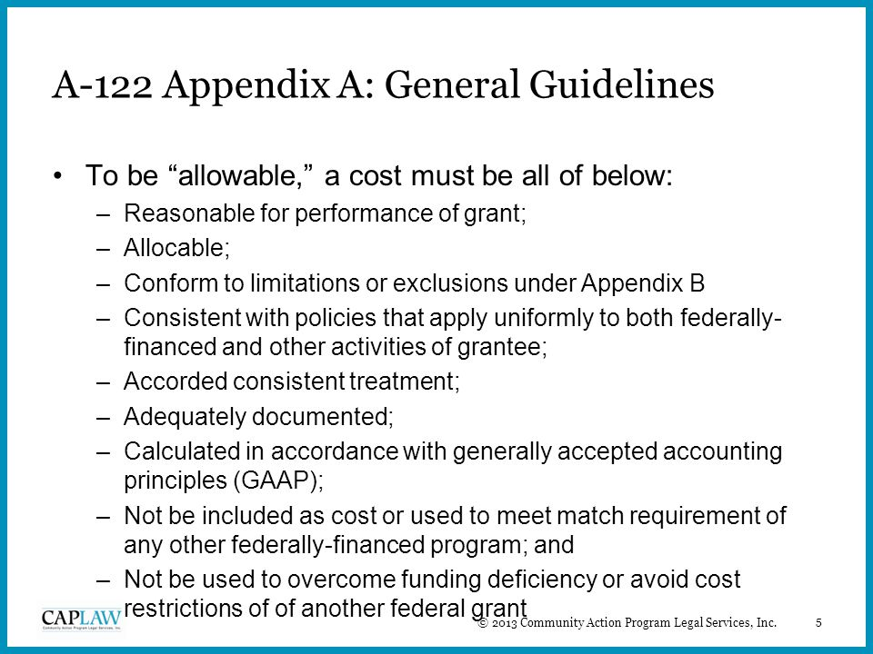 5 A-122 Appendix A: General Guidelines To be allowable, a cost must be all of below: –Reasonable for performance of grant; –Allocable; –Conform to limitations or exclusions under Appendix B –Consistent with policies that apply uniformly to both federally- financed and other activities of grantee; –Accorded consistent treatment; –Adequately documented; –Calculated in accordance with generally accepted accounting principles (GAAP); –Not be included as cost or used to meet match requirement of any other federally-financed program; and –Not be used to overcome funding deficiency or avoid cost restrictions of of another federal grant © 2013 Community Action Program Legal Services, Inc.