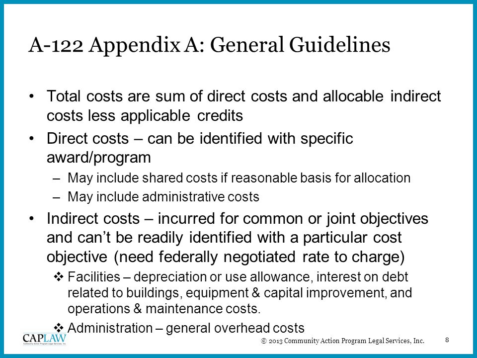 8 A-122 Appendix A: General Guidelines Total costs are sum of direct costs and allocable indirect costs less applicable credits Direct costs – can be identified with specific award/program –May include shared costs if reasonable basis for allocation –May include administrative costs Indirect costs – incurred for common or joint objectives and can't be readily identified with a particular cost objective (need federally negotiated rate to charge)  Facilities – depreciation or use allowance, interest on debt related to buildings, equipment & capital improvement, and operations & maintenance costs.