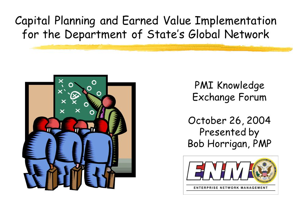 Capital Planning and Earned Value Implementation for the Department of State's Global Network PMI Knowledge Exchange Forum October 26, 2004 Presented by Bob Horrigan, PMP