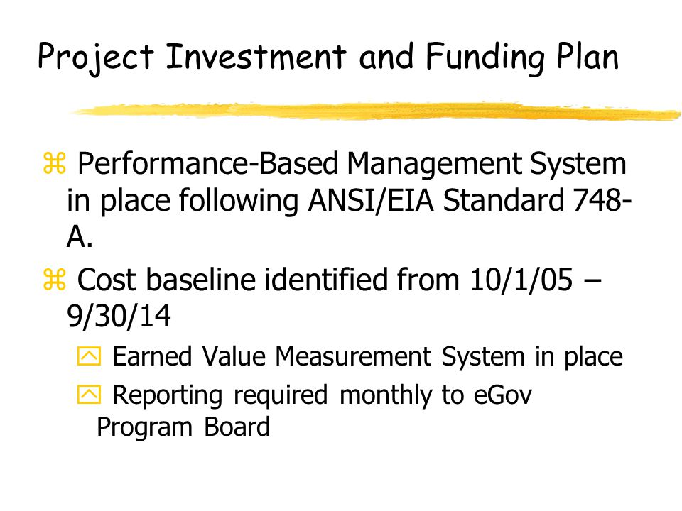 Project Investment and Funding Plan z Performance-Based Management System in place following ANSI/EIA Standard 748- A. z Cost baseline identified from