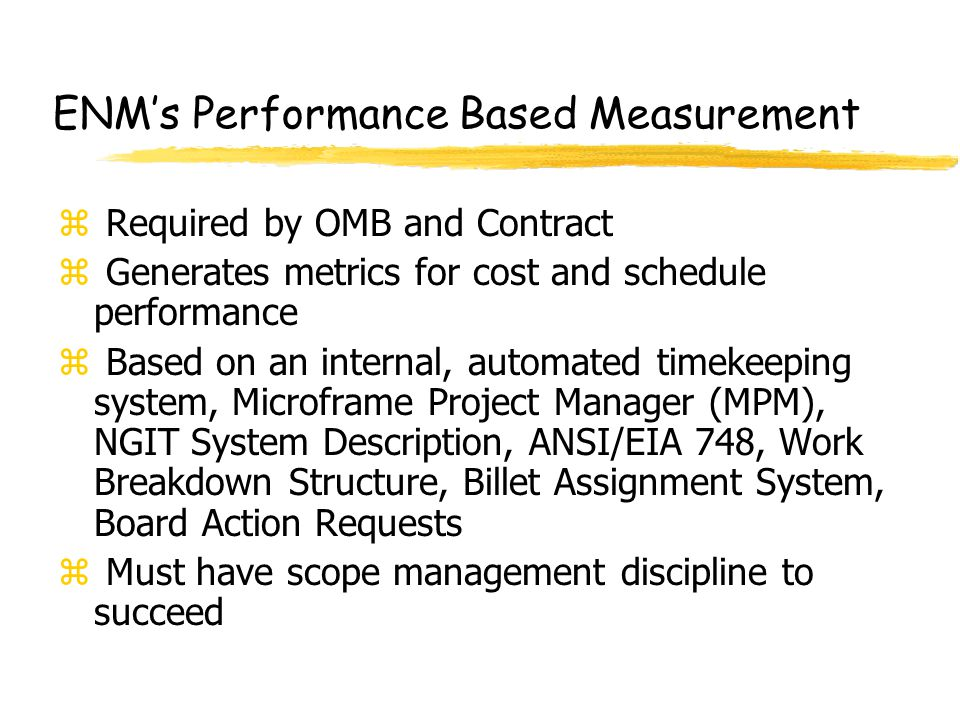 ENM's Performance Based Measurement z Required by OMB and Contract z Generates metrics for cost and schedule performance z Based on an internal, autom