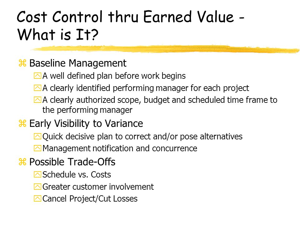 Cost Control thru Earned Value - What is It? zBaseline Management yA well defined plan before work begins yA clearly identified performing manager for