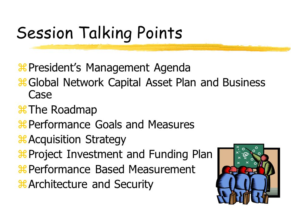 Session Talking Points zPresident's Management Agenda zGlobal Network Capital Asset Plan and Business Case zThe Roadmap zPerformance Goals and Measure