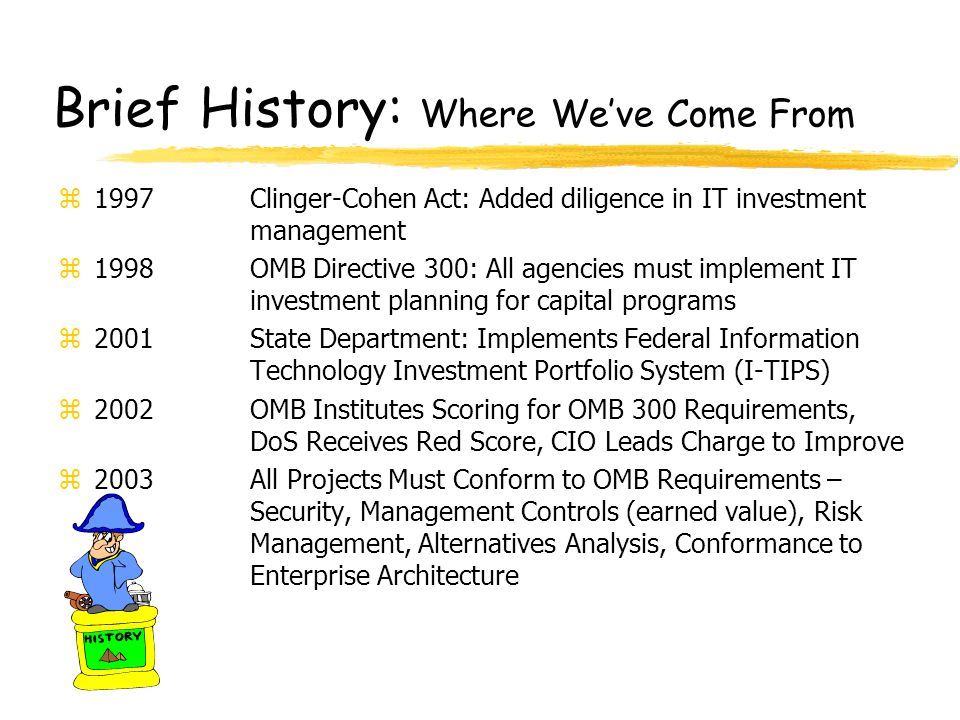 Brief History: Where We've Come From z1997Clinger-Cohen Act: Added diligence in IT investment management z1998OMB Directive 300: All agencies must imp