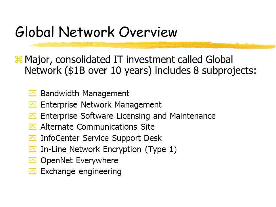 Global Network Overview zMajor, consolidated IT investment called Global Network ($1B over 10 years) includes 8 subprojects: yBandwidth Management yEnterprise Network Management yEnterprise Software Licensing and Maintenance yAlternate Communications Site yInfoCenter Service Support Desk yIn-Line Network Encryption (Type 1) yOpenNet Everywhere yExchange engineering