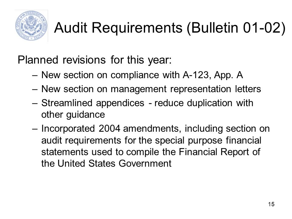15 Audit Requirements (Bulletin 01-02) Planned revisions for this year: –New section on compliance with A-123, App.