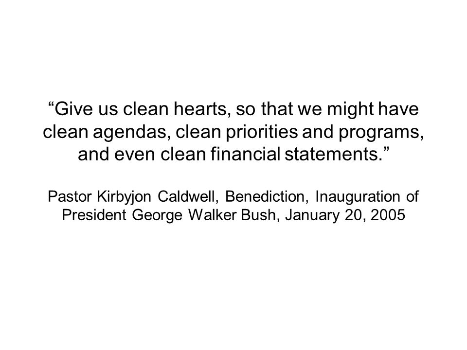 Give us clean hearts, so that we might have clean agendas, clean priorities and programs, and even clean financial statements. Pastor Kirbyjon Caldwell, Benediction, Inauguration of President George Walker Bush, January 20, 2005