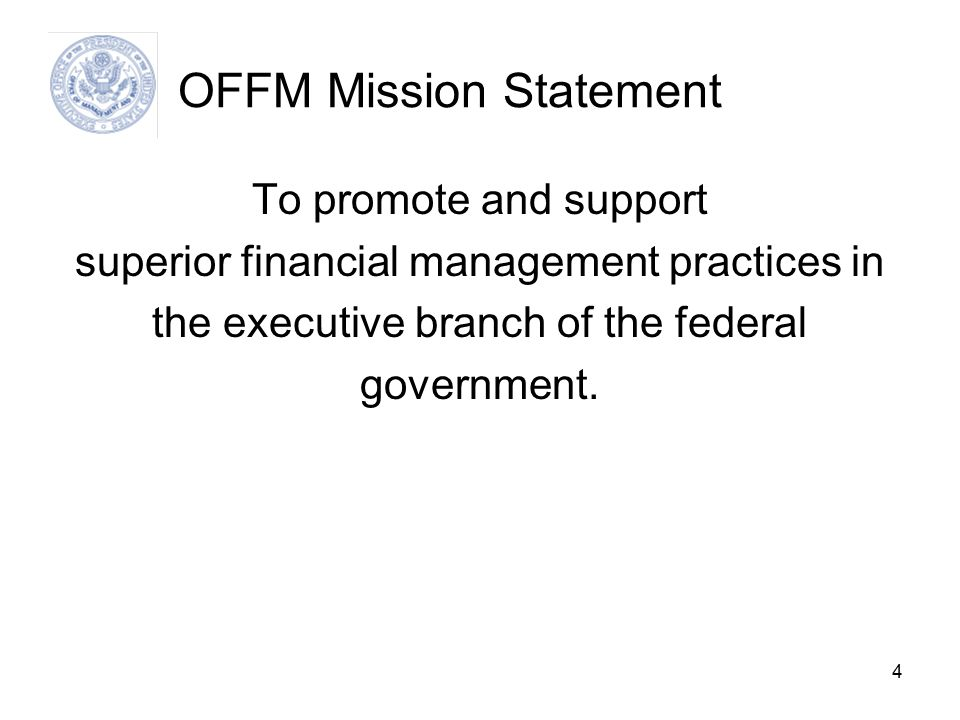 4 OFFM Mission Statement To promote and support superior financial management practices in the executive branch of the federal government.