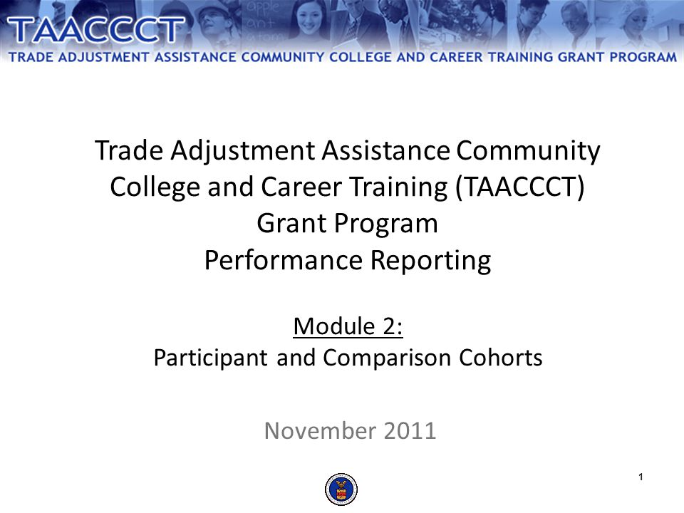1 Trade Adjustment Assistance Community College and Career Training (TAACCCT) Grant Program Performance Reporting Module 2: Participant and Comparison