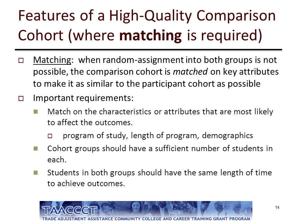 Features of a High-Quality Comparison Cohort (where matching is required)  Matching: when random-assignment into both groups is not possible, the com
