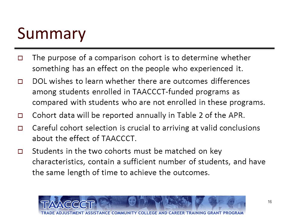 Summary  The purpose of a comparison cohort is to determine whether something has an effect on the people who experienced it.  DOL wishes to learn w