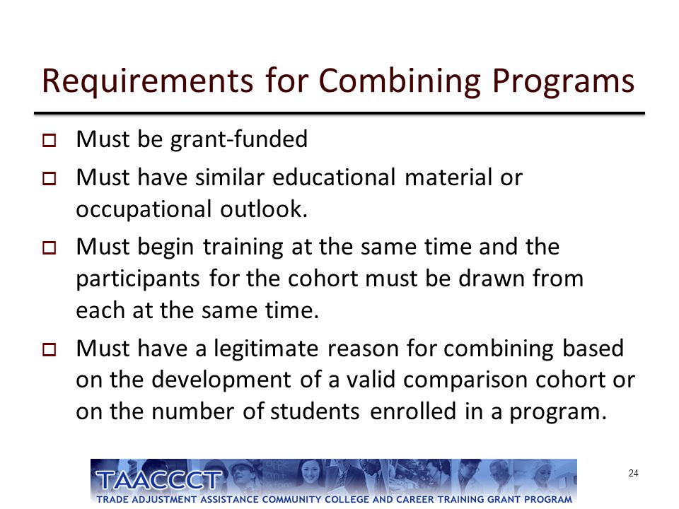 Requirements for Combining Programs  Must be grant-funded  Must have similar educational material or occupational outlook.  Must begin training at