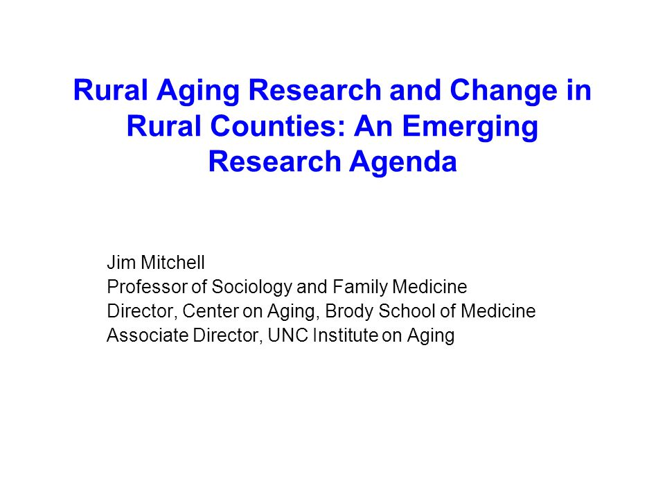 Rural Aging Research and Change in Rural Counties: An Emerging Research Agenda Jim Mitchell Professor of Sociology and Family Medicine Director, Center on Aging, Brody School of Medicine Associate Director, UNC Institute on Aging