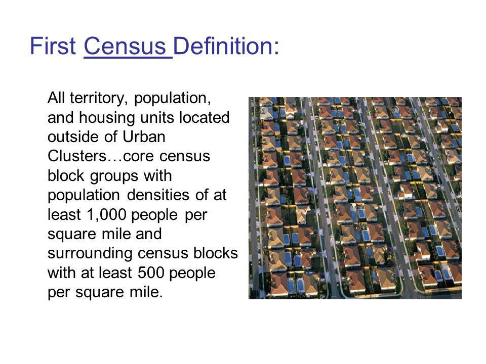First Census Definition: All territory, population, and housing units located outside of Urban Clusters…core census block groups with population densities of at least 1,000 people per square mile and surrounding census blocks with at least 500 people per square mile.