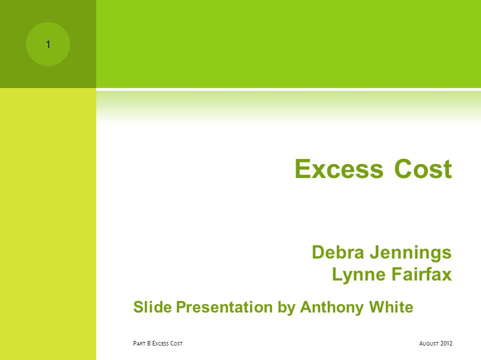 Excess Cost Debra Jennings Lynne Fairfax Slide Presentation by Anthony White A UGUST 2012 P ART B E XCESS C OST 1