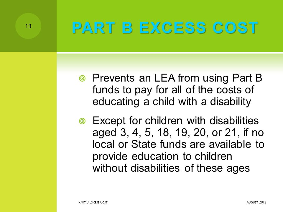 PART B EXCESS COST  Prevents an LEA from using Part B funds to pay for all of the costs of educating a child with a disability  Except for children with disabilities aged 3, 4, 5, 18, 19, 20, or 21, if no local or State funds are available to provide education to children without disabilities of these ages A UGUST 2012 P ART B E XCESS C OST 13