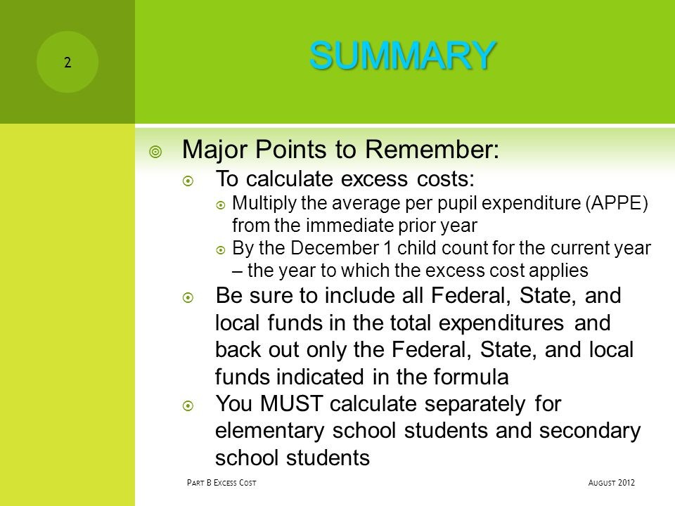 A UGUST 2012 P ART B E XCESS C OST 2  Major Points to Remember:  To calculate excess costs:  Multiply the average per pupil expenditure (APPE) from the immediate prior year  By the December 1 child count for the current year – the year to which the excess cost applies  Be sure to include all Federal, State, and local funds in the total expenditures and back out only the Federal, State, and local funds indicated in the formula  You MUST calculate separately for elementary school students and secondary school students