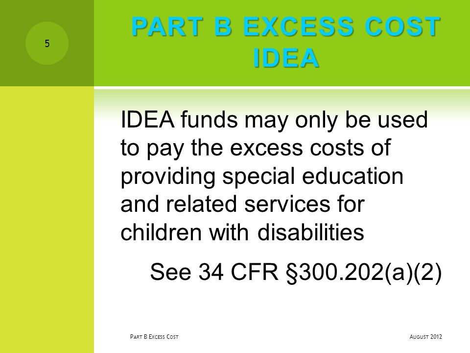 PART B EXCESS COST IDEA IDEA funds may only be used to pay the excess costs of providing special education and related services for children with disabilities See 34 CFR §300.202(a)(2) A UGUST 2012 P ART B E XCESS C OST 5