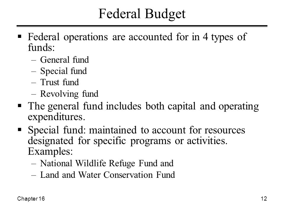 Chapter 1612 Federal Budget  Federal operations are accounted for in 4 types of funds: –General fund –Special fund –Trust fund –Revolving fund  The general fund includes both capital and operating expenditures.
