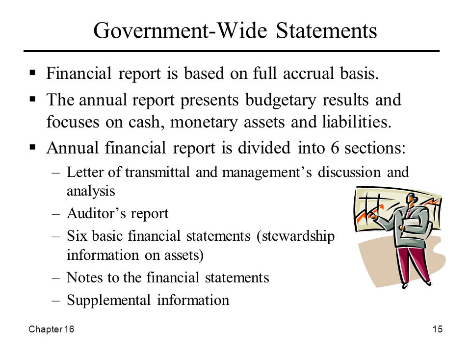 Chapter 1615 Government-Wide Statements  Financial report is based on full accrual basis.  The annual report presents budgetary results and focuses