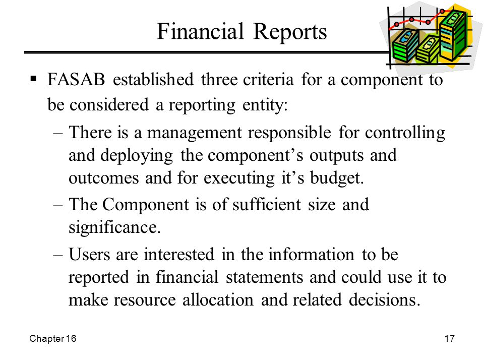 Chapter 1617 Financial Reports  FASAB established three criteria for a component to be considered a reporting entity: –There is a management responsible for controlling and deploying the component's outputs and outcomes and for executing it's budget.