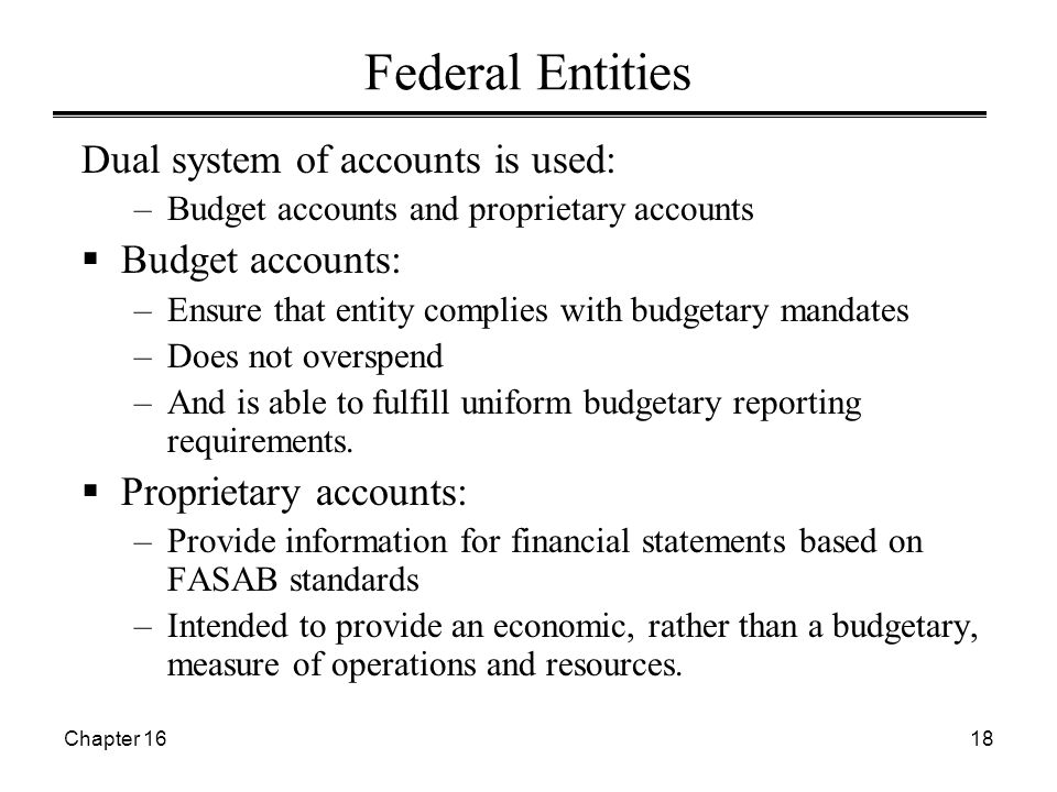 Chapter 1618 Federal Entities Dual system of accounts is used: –Budget accounts and proprietary accounts  Budget accounts: –Ensure that entity complies with budgetary mandates –Does not overspend –And is able to fulfill uniform budgetary reporting requirements.