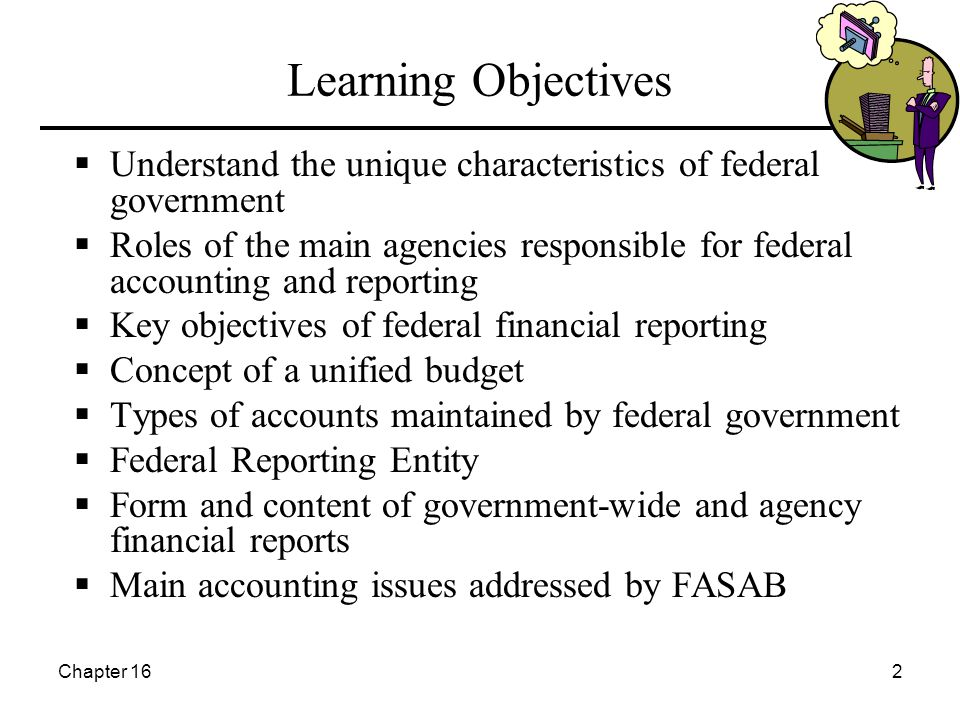 Chapter 162 Learning Objectives  Understand the unique characteristics of federal government  Roles of the main agencies responsible for federal accounting and reporting  Key objectives of federal financial reporting  Concept of a unified budget  Types of accounts maintained by federal government  Federal Reporting Entity  Form and content of government-wide and agency financial reports  Main accounting issues addressed by FASAB