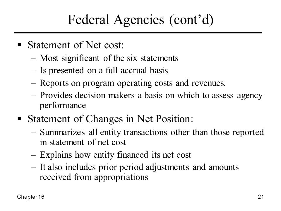 Chapter 1621 Federal Agencies (cont'd)  Statement of Net cost: –Most significant of the six statements –Is presented on a full accrual basis –Reports on program operating costs and revenues.