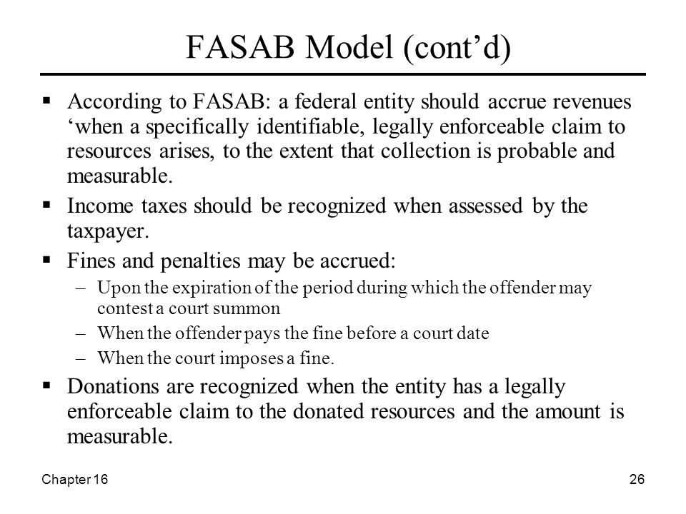 Chapter 1626 FASAB Model (cont'd)  According to FASAB: a federal entity should accrue revenues 'when a specifically identifiable, legally enforceable claim to resources arises, to the extent that collection is probable and measurable.