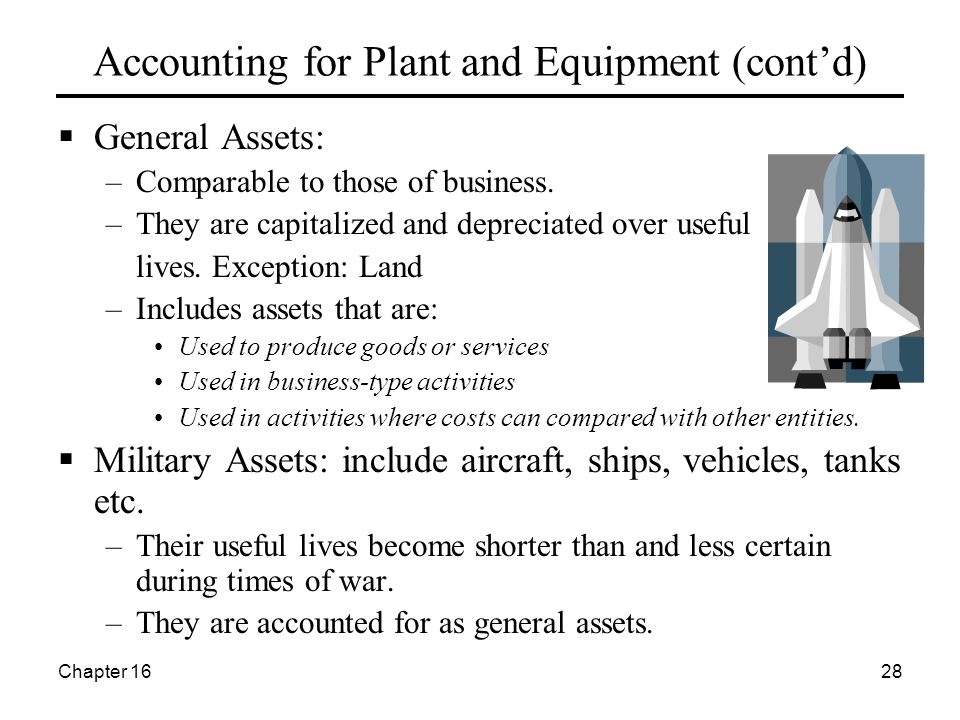 Chapter 1628 Accounting for Plant and Equipment (cont'd)  General Assets: –Comparable to those of business.
