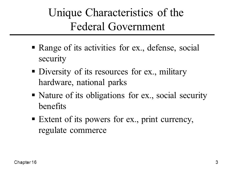 Chapter 163 Unique Characteristics of the Federal Government  Range of its activities for ex., defense, social security  Diversity of its resources for ex., military hardware, national parks  Nature of its obligations for ex., social security benefits  Extent of its powers for ex., print currency, regulate commerce