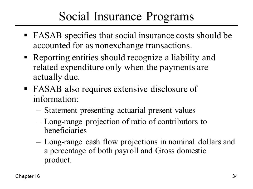 Chapter 1634 Social Insurance Programs  FASAB specifies that social insurance costs should be accounted for as nonexchange transactions.  Reporting