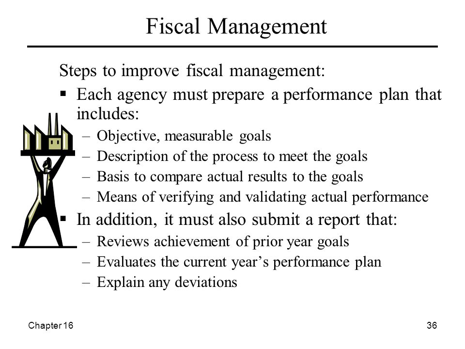 Chapter 1636 Fiscal Management Steps to improve fiscal management:  Each agency must prepare a performance plan that includes: –Objective, measurable goals –Description of the process to meet the goals –Basis to compare actual results to the goals –Means of verifying and validating actual performance  In addition, it must also submit a report that: –Reviews achievement of prior year goals –Evaluates the current year's performance plan –Explain any deviations