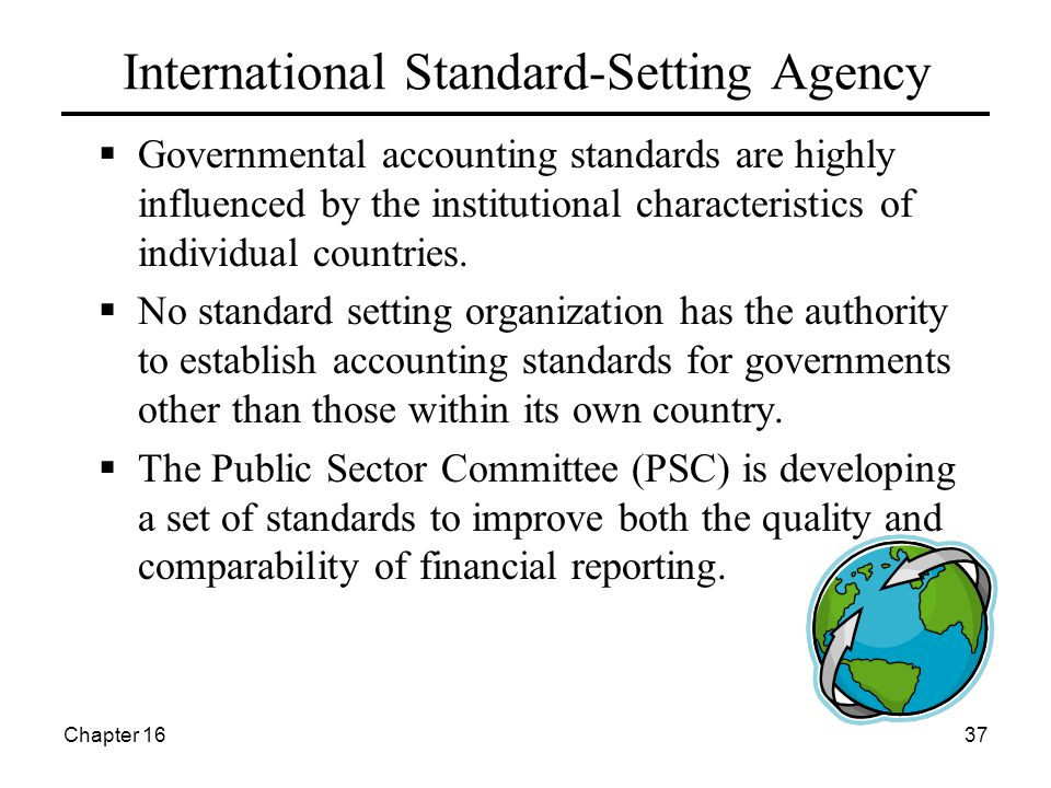 Chapter 1637 International Standard-Setting Agency  Governmental accounting standards are highly influenced by the institutional characteristics of individual countries.